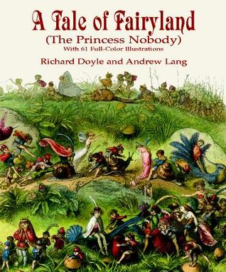 A Tale of Fairyland (the Princess Nobody): With 61 Full-Color Illustrations Richard Doyle