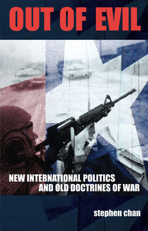 Out of Evil: New International Politics and Old Doctrines of War  by  Stephen Chan