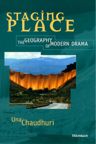 Staging Place: The Geography of Modern Drama Una Chaudhuri