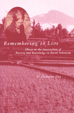Remembering to Live: Illness at the Intersection of Anxiety and Knowledge in Rural Indonesia M. Hay