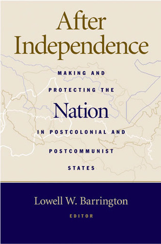 After Independence: Making and Protecting the Nation in Postcolonial and Postcommunist States  by  Lowell Barrington