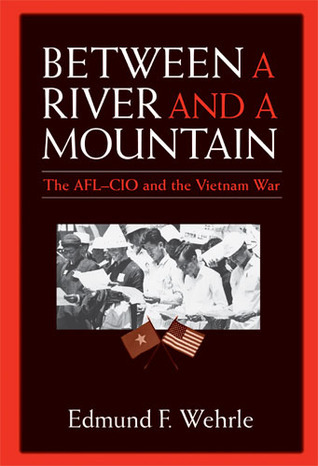Between a River and a Mountain: The AFL-CIO and the Vietnam War Edmund F. Wehrle