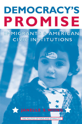Democracys Promise: Immigrants and American Civic Institutions  by  Janelle Wong