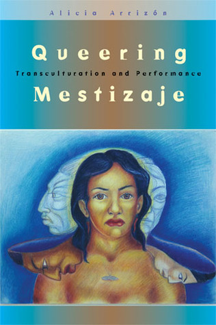 Queering Mestizaje: Transculturation and Performance  by  Alicia Arrizon