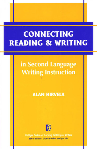 Connecting Reading & Writing in Second Language Writing Instruction Alan R. Hirvela