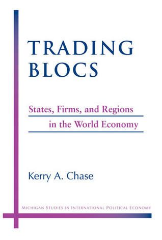 Trading Blocs: States, Firms, and Regions in the World Economy Kerry A. Chase