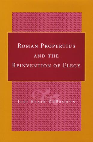 Roman Propertius and the Reinvention of Elegy  by  Jeri Blair DeBrohun