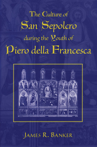 The Culture of San Sepolcro during the Youth of Piero della Francesca James R. Banker