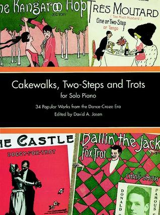 Cakewalks, Two-Steps and Trots for Solo Piano: 34 Popular Works from the Dance-Craze Era  by  David A. Jasen