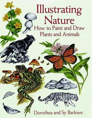 Illustrating Nature: How to Paint and Draw Plants and Animals Dorothea Barlowe