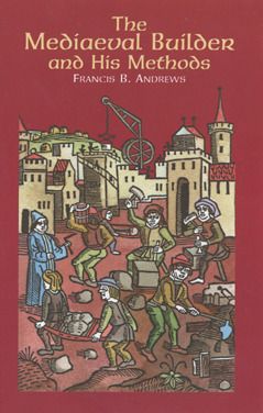 The Mediaeval Builder and His Methods  by  Francis B. Andrews