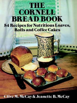 The Cornell Bread Book: 54 Recipes for Nutritious Loaves, Rolls and Coffee Cakes Clive M. McCay