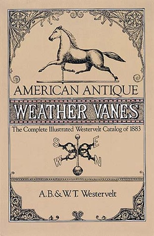 American Antique Weather Vanes: The Complete Illustrated Westervelt Catalog of 1883  by  A.B. Westervelt