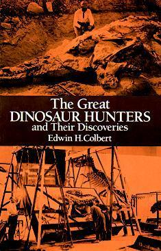 The Great Dinosaur Hunters and Their Discoveries  by  Edwin H. Colbert