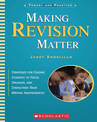 Making Revision Matter: Strategies for Guiding Students to Focus, Organize, and Strengthen Their Writing Independently Janet Angelillo