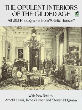 The Opulent Interiors of the Gilded Age: All 203 Photographs from Artistic Houses, with New Text Arnold Lewis
