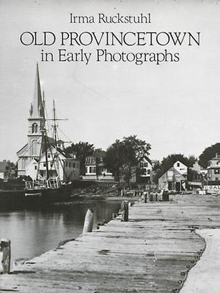Old Provincetown in Early Photographs  by  Irma M. Ruckstuhl