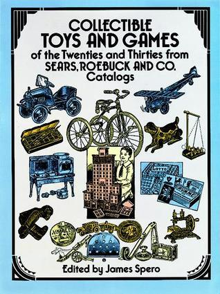 Collectible Toys and Games of the Twenties and Thirties: from Sears, Roebuck and Co.  by  James Spero