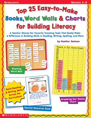 Top 25 Easy-to-Make Books, Word Walls, & Charts for Building Literacy: A Teacher Shares Her Favorite Teaching Tools That Really Make a Difference in Building Skills in Reading, Writing, Spelling, and More Heather Getman