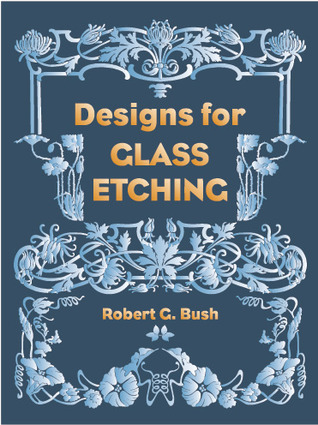 Designs for Glass Etching: 49 Full-Size Motifs  by  Robert G. Bush