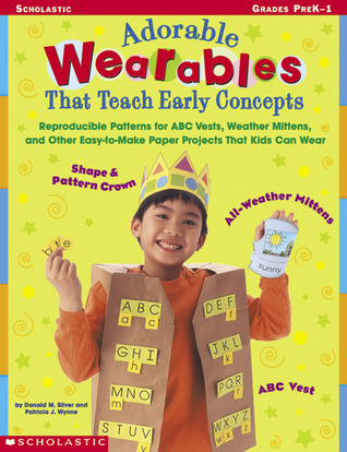 Adorable wearables That Teach Early Concepts: Reproducible Patterns for ABC Vests, Weather Mittens, and Other Easy-to-Make Paper Projects That Kids Can Wear Donald Silver