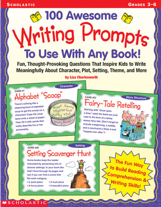 100 Awesome Writing Prompts To Use with Any Book!: Fun, Thought-provoking Questions That Inspire Kids to Write Meaningfully About Character, Plot, Setting, Theme and More  by  Liza Charlesworth