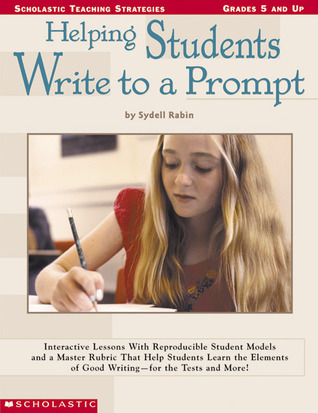 Helping Students Write To A Prompt: Interactive Lessons with Reproducible Student Models and a Master Rubric That Help Students Learn the Elements of Good Writing - for the Tests and More! Sydell Rabin