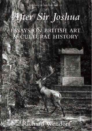 After Sir Joshua: Essays on British Art and Cultural History Richard Wendorf