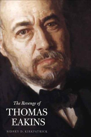 The Revenge of Thomas Eakins  by  Sidney D. Kirkpatrick