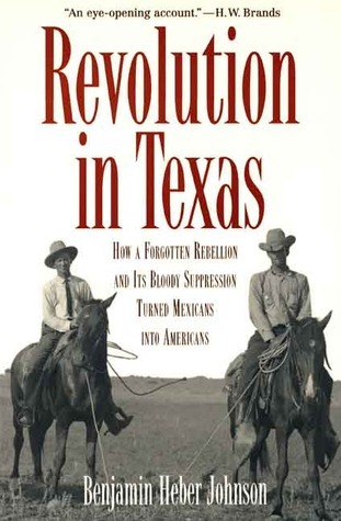 Revolution in Texas: How a Forgotten Rebellion and Its Bloody Suppression Turned Mexicans into Americans  by  Benjamin Heber Johnson