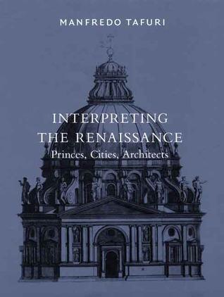 Interpreting the Renaissance: Princes, Cities, Architects Manfredo Tafuri