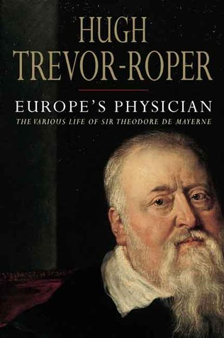 Europes Physician: The Various Life of Theodore de Mayerne  by  Hugh Trevor-Roper