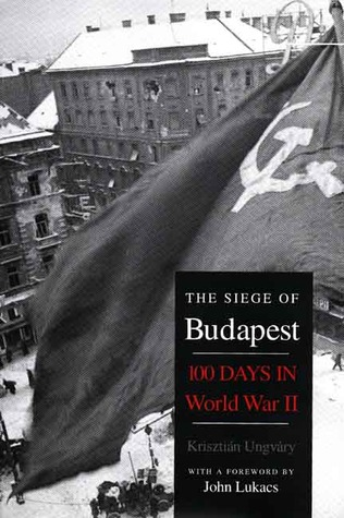 The Siege of Budapest: One Hundred Days in World War II Krisztián Ungváry