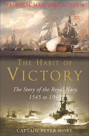 The Habit of Victory: the story of the Royal Navy 1545 to 1945 Peter Hore