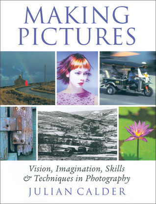 Making Pictures: Vision, Imagination, Skills and Techniques in Photography  by  Julian Calder