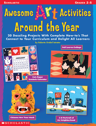 Awesome Art Activities Around the Year: 20 Dazzling Projects With Complete How-tos That Connect to Your Curriculum and Delight all Learners Roberta Grobel Intrater
