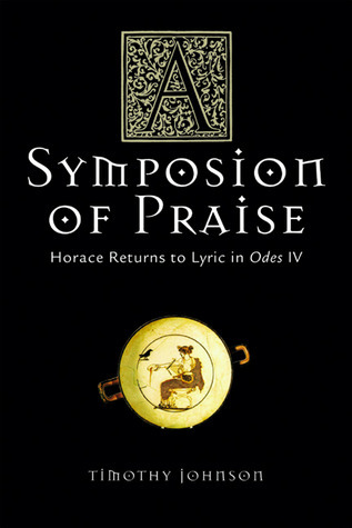 A Symposion of Praise: Horace Returns to Lyric in Odes IV  by  Timothy Johnson