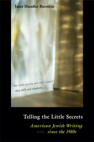 Telling the Little Secrets: American Jewish Writing since the 1980s Janet Handler Burstein