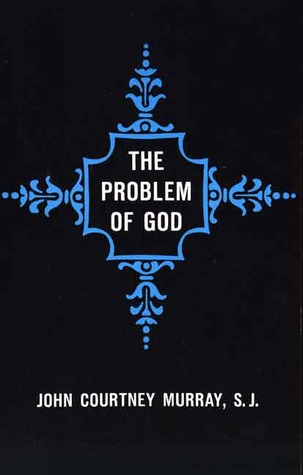 The Problem of God: Yesterday and Today John Courtney Murray