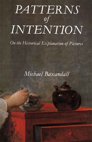 Patterns of Intention: On the Historical Explanation of Pictures Michael Baxandall