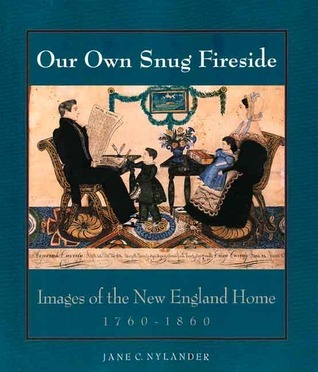 Our Own Snug Fireside: Images of the New England Home, 1760-1860  by  Jane C. Nylander