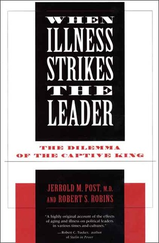 When Illness Strikes the Leader: The Dilemma of the Captive King Robert S. Robins
