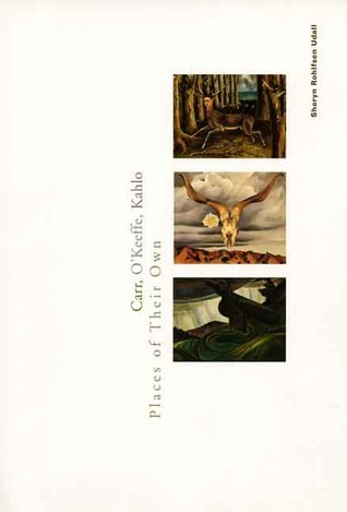 Carr, Okeeffe, Kahlo: Places of Their Own Sharyn Rohlfsen Udall