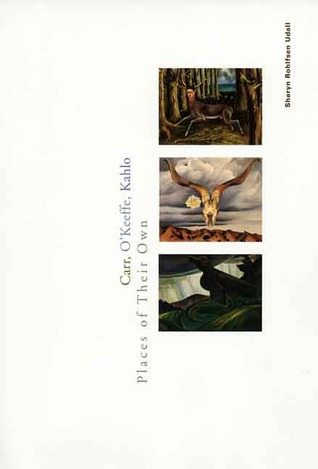 Carr, OKeeffe, Kahlo: Places of Their Own  by  Sharyn Rohlfsen Udall