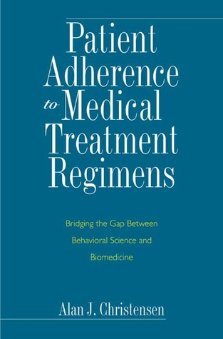 Patient Adherence to Medical Treatment Regimens: Bridging the Gap Between Behavioral Science and Biomedicine Alan J. Christensen