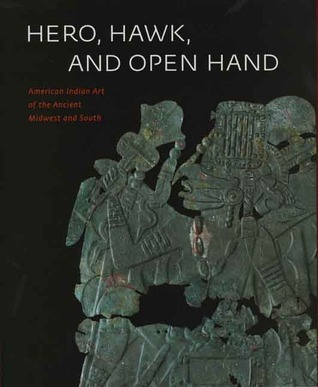 Hero, Hawk, and Open Hand: American Indian Art of the Ancient Midwest and South Richard F. Townsend