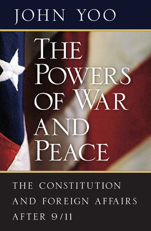 The Powers of War and Peace: The Constitution and Foreign Affairs after 9/11  by  John Yoo