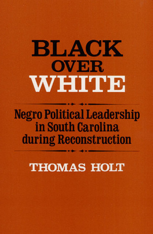 Black Over White: Negro Political Leadership in South Carolina During Reconstruction Thomas C. Holt