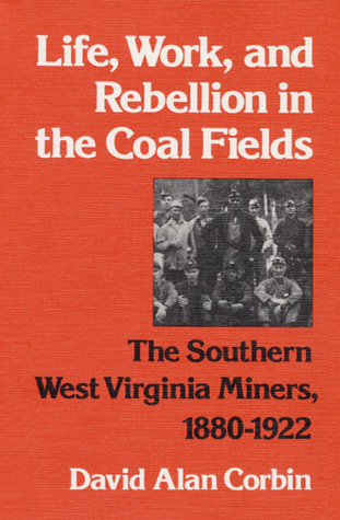Life, Work, and Rebellion in the Coal Fields: The Southern West Virginia Miners, 1880-1922 David  Corbin