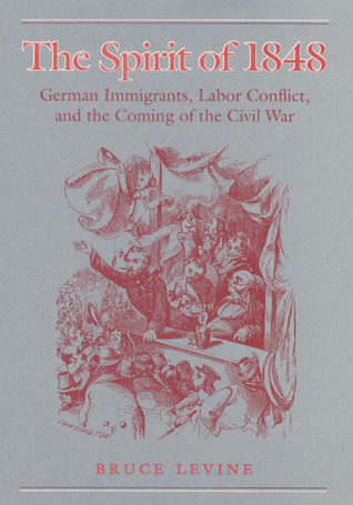 The Spirit of 1848: German Immigrants, Labor Conflict, and the Coming of the Civil War  by  Bruce Levine